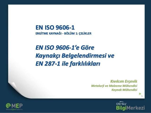 EN ISO 9606-1 ERGİTME KAYNAĞI - BÖLÜM 1: ÇELİKLER EN ISO 9606-1'e Göre Kaynakçı Belgelendirmesi ve EN 287-1 ile farklılıkl...