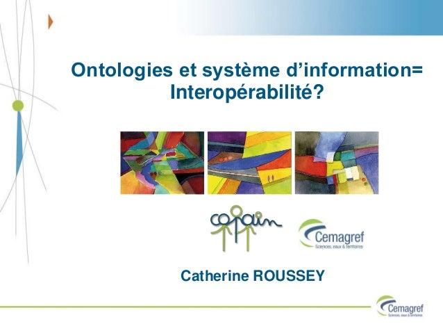 Ontologies et système d'information= Interopérabilité? Catherine ROUSSEY