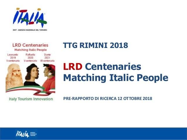 TTG RIMINI 2018 LRD Centenaries Matching Italic People PRE-RAPPORTO DI RICERCA 12 OTTOBRE 2018