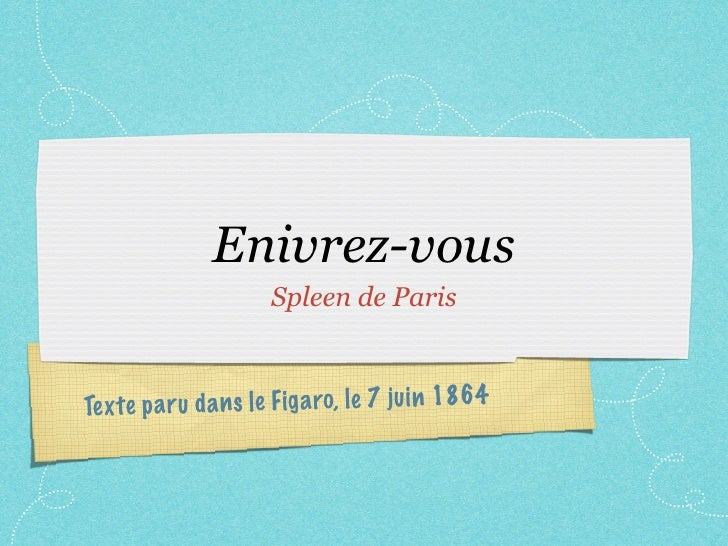 Enivrez-vous                        Spleen de Paris    Te xt e p a ru da n s le Fig a ro, le 7 ju in 1864