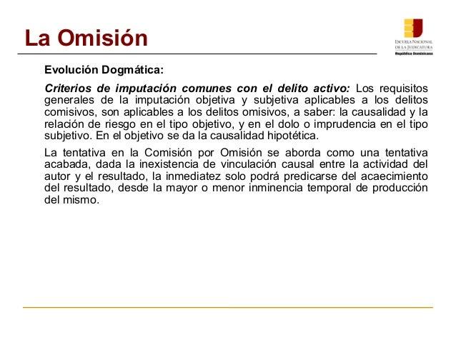 La Omisión  Evolución Dogmática:  Criterios de imputación comunes con el delito activo: Los requisitos  generales de la im...