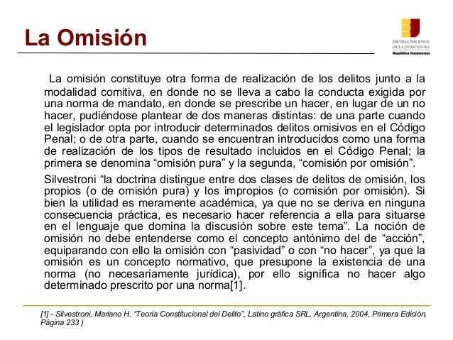La Omisión  La omisión constituye otra forma de realización de los delitos junto a la  modalidad comitiva, en donde no se ...