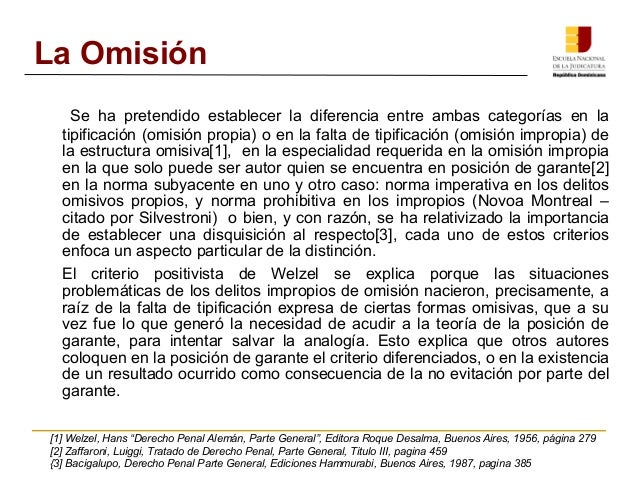 La Omisión  Se ha pretendido establecer la diferencia entre ambas categorías en la  tipificación (omisión propia) o en la ...