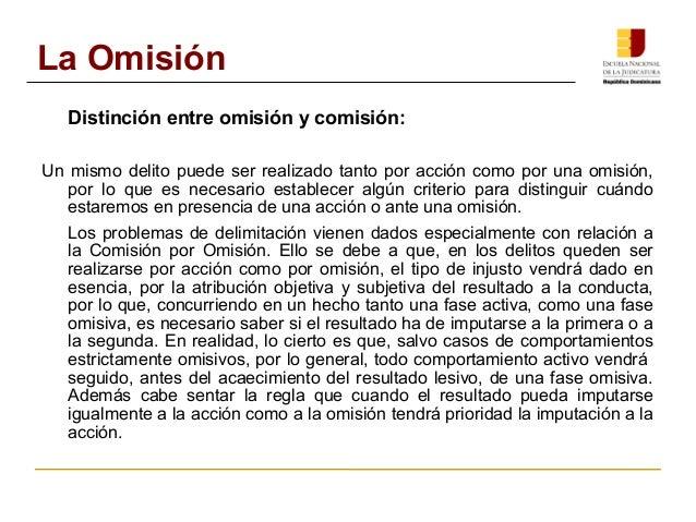 La Omisión  Distinción entre omisión y comisión:  Un mismo delito puede ser realizado tanto por acción como por una omisió...