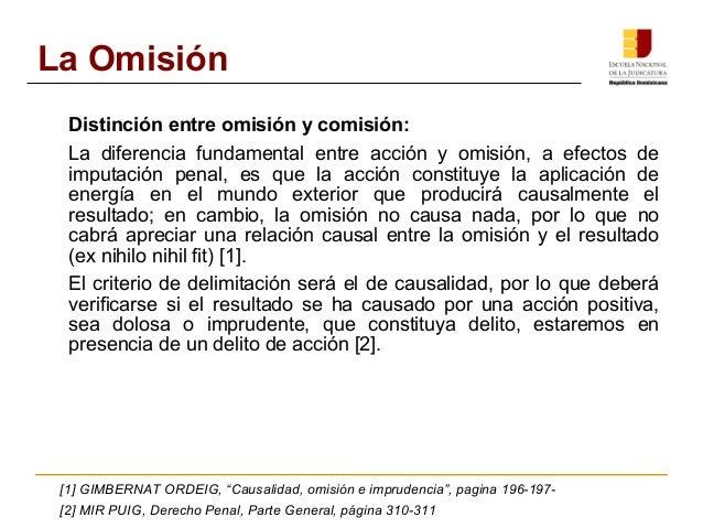 La Omisión  Distinción entre omisión y comisión:  La diferencia fundamental entre acción y omisión, a efectos de  imputaci...