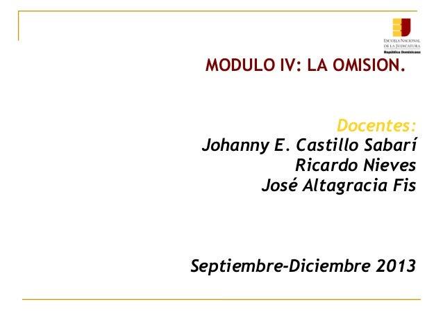 MODULO IV: LA OMISION. Docentes: Johanny E. Castillo Sabarí Ricardo Nieves José Altagracia Fis Septiembre-Diciembre 2013