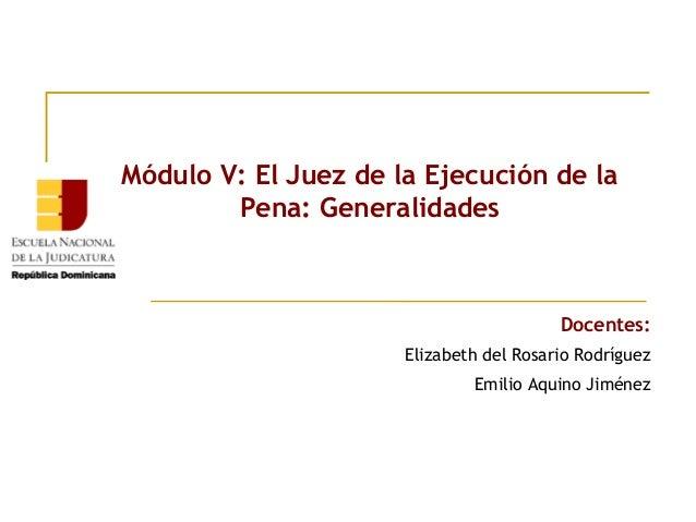 Módulo V: El Juez de la Ejecución de la Pena: Generalidades  Docentes: Elizabeth del Rosario Rodríguez Emilio Aquino Jimén...