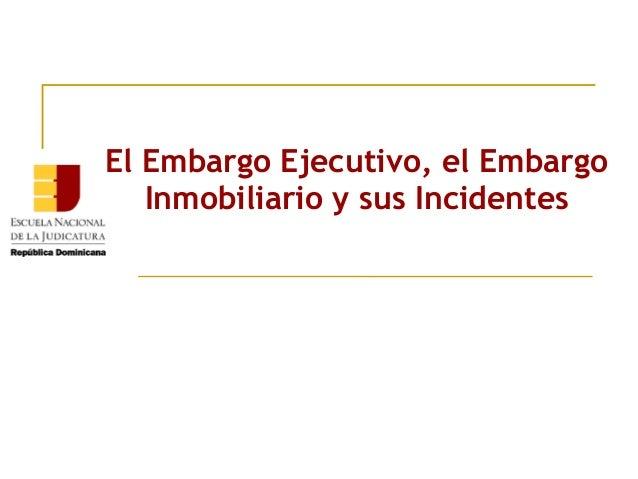 El Embargo Ejecutivo, el Embargo   Inmobiliario y sus Incidentes