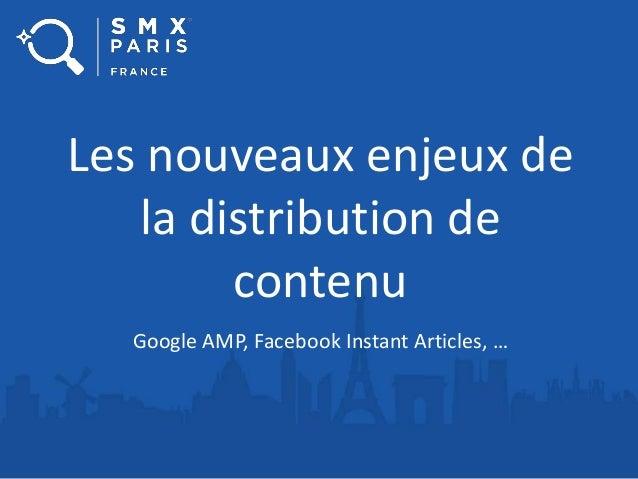 Les nouveaux enjeux de la distribution de contenu Google AMP, Facebook Instant Articles, …