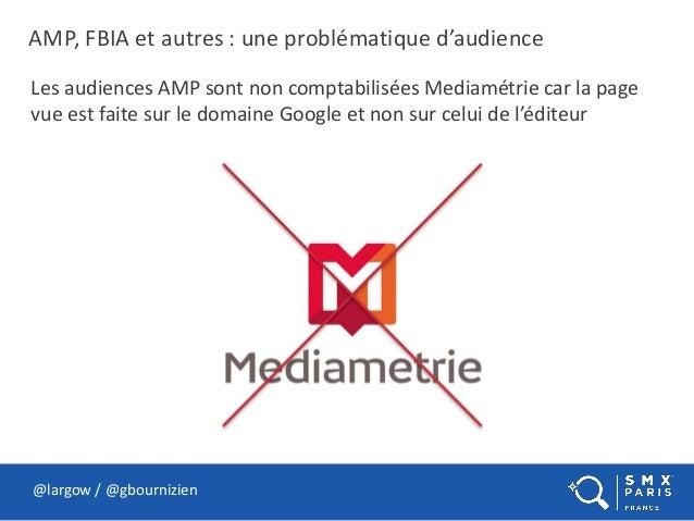 AMP, FBIA et autres : une problématique d'audience @largow / @gbournizien Les audiences AMP sont non comptabilisées Mediam...