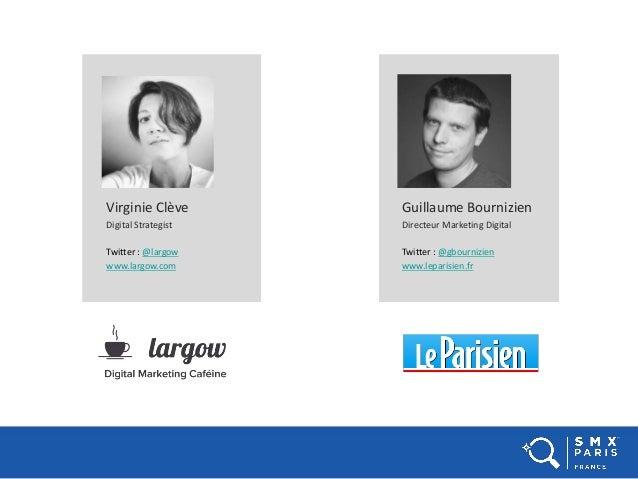 Virginie Clève Digital Strategist Twitter : @largow www.largow.com Guillaume Bournizien Directeur Marketing Digital Twitte...
