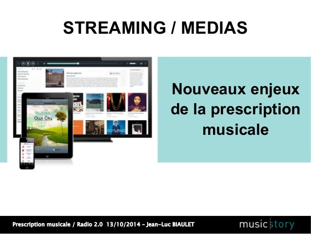 STREAMING / MEDIAS  Nouveaux enjeux  de la prescription  Prescription musicale / Radio 2.0 13/10/2014 – Jean-Luc BIAULET  ...