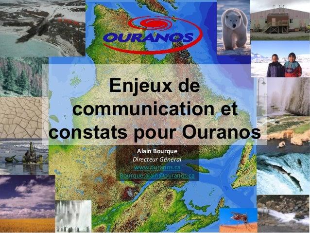 Enjeux de  communication et  constats pour Ouranos  Alain  Bourque  Directeur  Général  www.ouranos.ca  Bourque.alain@oura...
