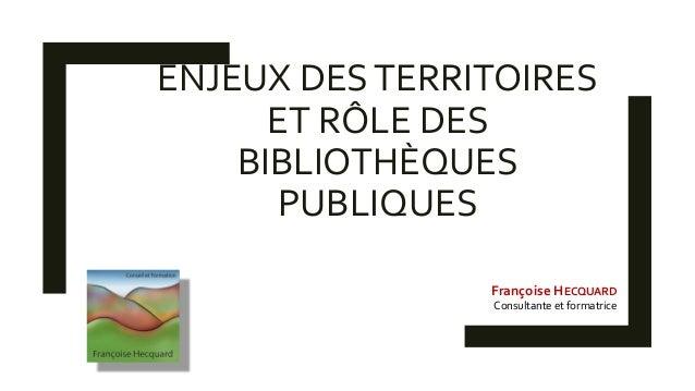 ENJEUX DESTERRITOIRES ET RÔLE DES BIBLIOTHÈQUES PUBLIQUES Françoise HECQUARD Consultante et formatrice