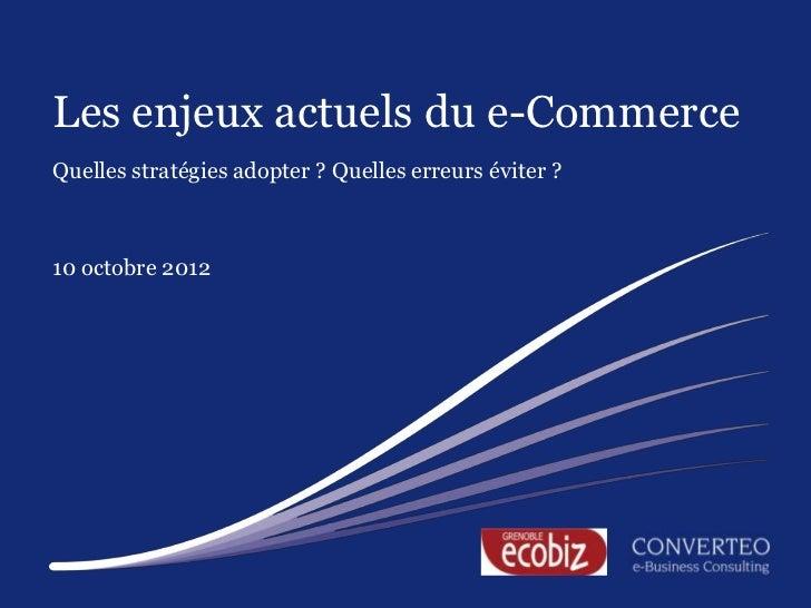 Les enjeux actuels du e-CommerceQuelles stratégies adopter ? Quelles erreurs éviter ?10 octobre 2012                      ...