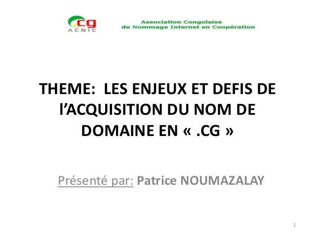 THEME: LES ENJEUX ET DEFIS DE l'ACQUISITION DU NOM DE DOMAINE EN « .CG » Présenté par: Patrice NOUMAZALAY 1
