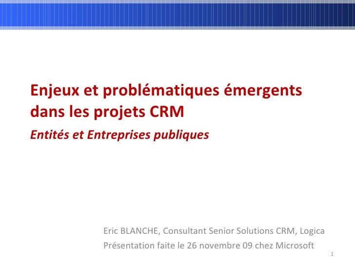 Enjeux et problématiques émergents dans les projets CRM Entités et Entreprises publiques   Eric BLANCHE, Consultant Senior...