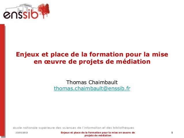 23/05/2013 Enjeux et place de la formation pour la mise en œuvre deprojets de médiation1Enjeux et place de la formation po...
