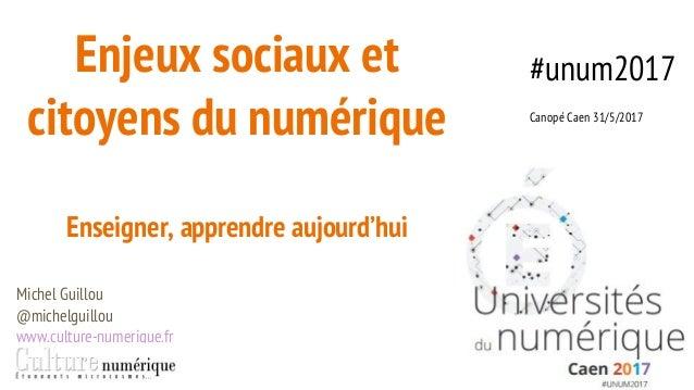 Enjeux sociaux et citoyens du numérique Enseigner, apprendre aujourd'hui Michel Guillou @michelguillou www.culture-numeriq...