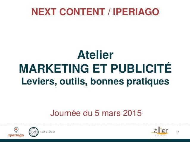 NEXT CONTENT / IPERIAGO Atelier MARKETING ET PUBLICITÉ Leviers, outils, bonnes pratiques 1 Journée du 5 mars 2015