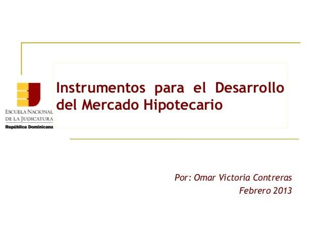 Instrumentos para el Desarrollodel Mercado Hipotecario                Por: Omar Victoria Contreras                        ...