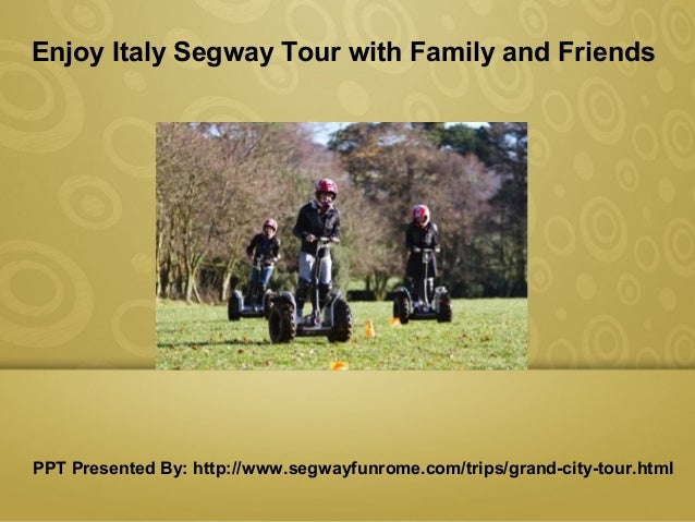 Presentation Title Enjoy Italy Segway Tour with Family and Friends PPT Presented By: http://www.segwayfunrome.com/trips/gr...