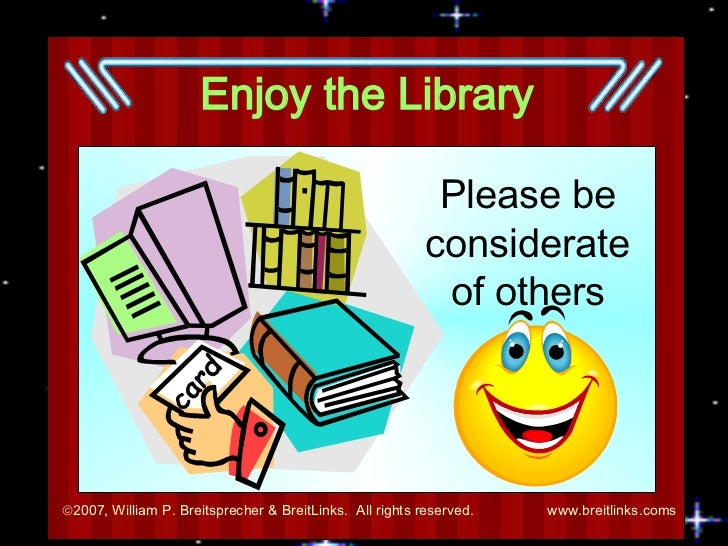 Enjoy the Library Please be considerate of others