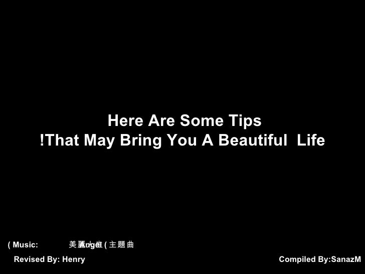 Compiled By:  SanazM Here Are Some Tips  That May Bring You A Beautiful  Life! Music:  美麗人生  Angel ( 主題曲 ) Revised By: Henry