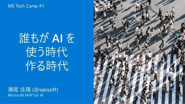 瀬尾 佳隆 Microsoft MVP for AI 誰もが AI を 使う時代 作る時代 瀬尾 佳隆 (@seosoft) Microsoft MVP for AI MS Tech Camp #1