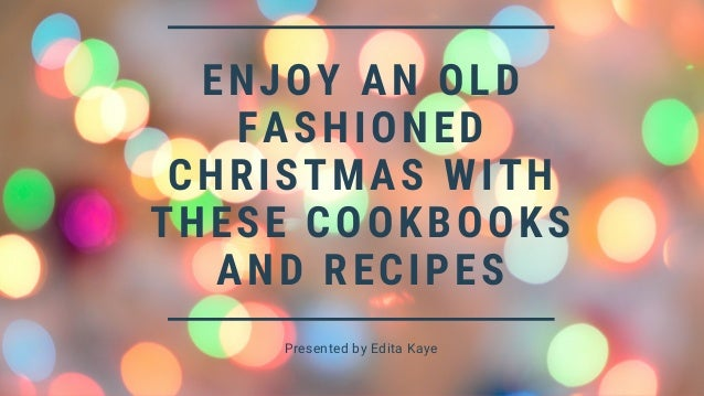 ENJOY AN OLD FASHIONED CHRISTMAS WITH THESE COOKBOOKS AND RECIPES Presented by Edita Kaye