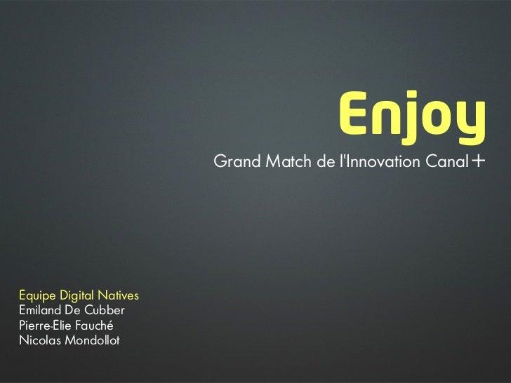 Enjoy                         Grand Match de l'Innovation Canal+Équipe Digital NativesEmiland De CubberPierre-Élie FauchéN...