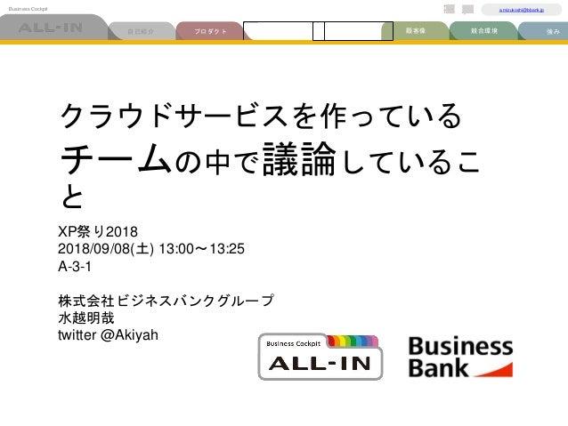 プロダクト自己紹介 強み競合環境顧客像ビジネスモデル Business Cockpit a.mizukoshi@bbank.jp 市場規模 クラウドサービスを作っている チームの中で議論しているこ と XP祭り2018 2018/09/08(土...