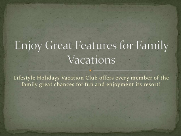 Lifestyle Holidays Vacation Club offers every member of the  family great chances for fun and enjoyment its resort!