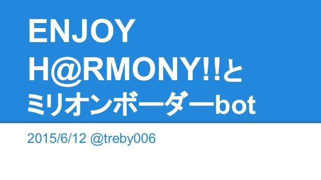ENJOY H@RMONY!!と ミリオンボーダーbot 2015/6/12 @treby006