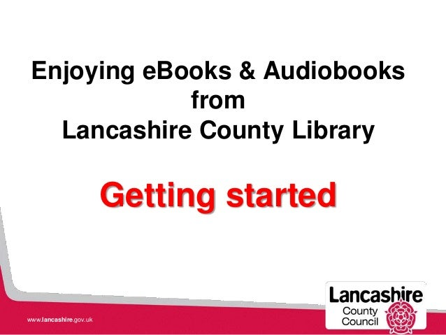 Enjoying eBooks & Audiobooks from Lancashire County Library Getting started www.lancashire.gov.uk