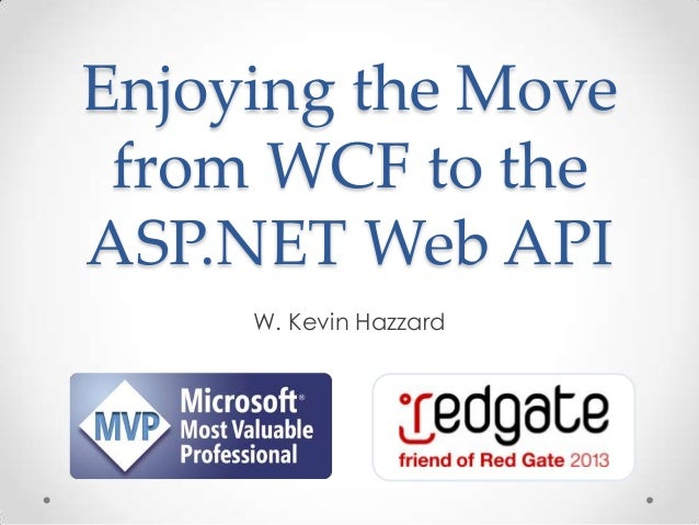 Enjoying the Move from WCF to the ASP.NET Web API W. Kevin Hazzard