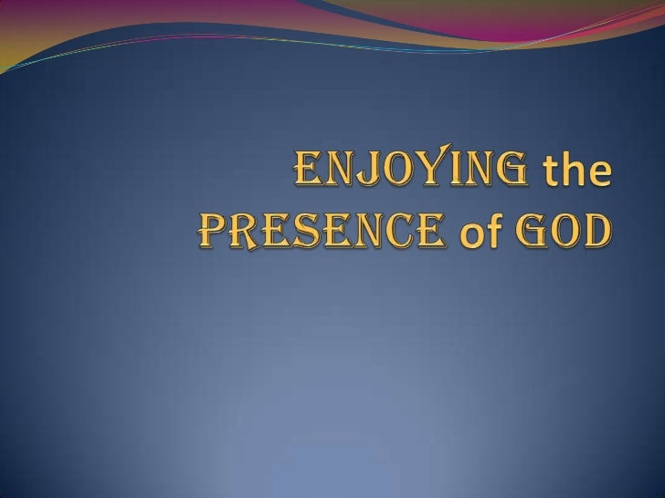 """1. Why seek God's presence :  A. GOD's presence is a source of joy.    Psalm 16:11, """"You will show me the path of         ..."""