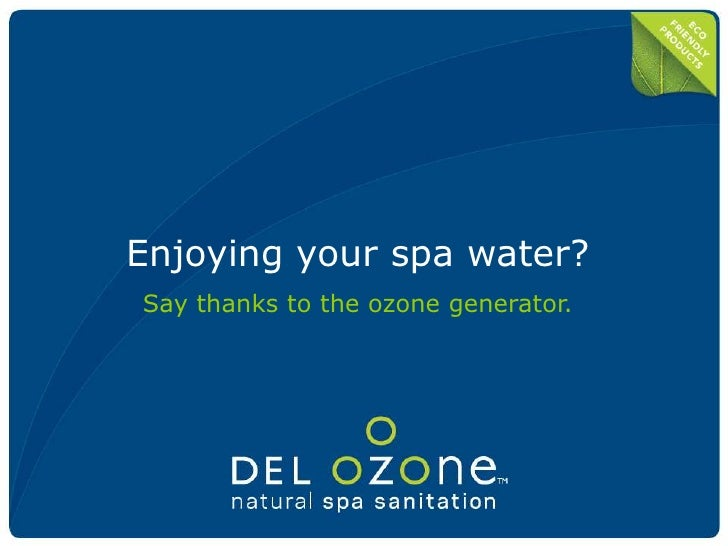 Enjoying your spa water?<br />Say thanks to the ozone generator.<br />