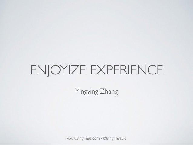 ENJOYIZE EXPERIENCE ! Yingying Zhang www.yingyingz.com / @yingyingzux