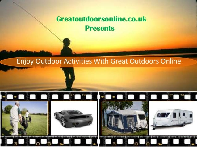 Enjoy Outdoor Activities With Great Outdoors Online Greatoutdoorsonline.co.uk Presents