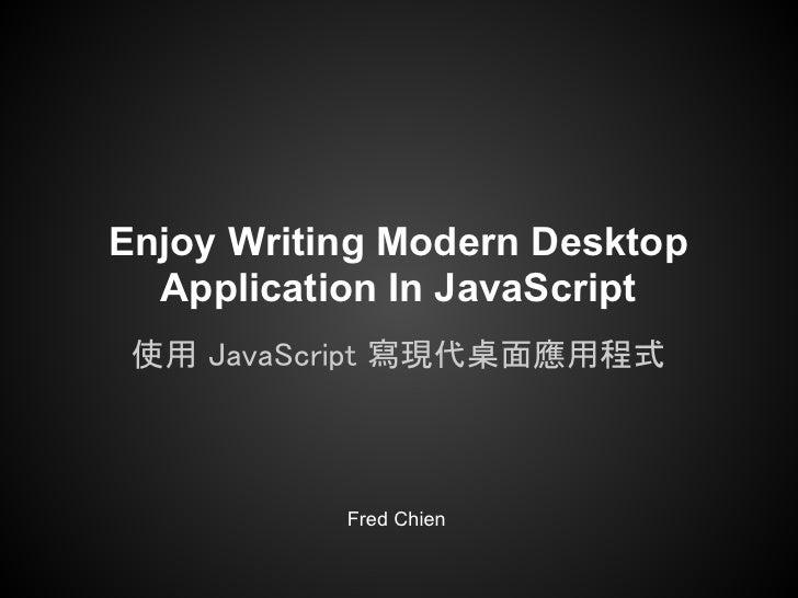 Enjoy Writing Modern Desktop  Application In JavaScript 使用 JavaScript 寫現代桌面應用程式           Fred Chien