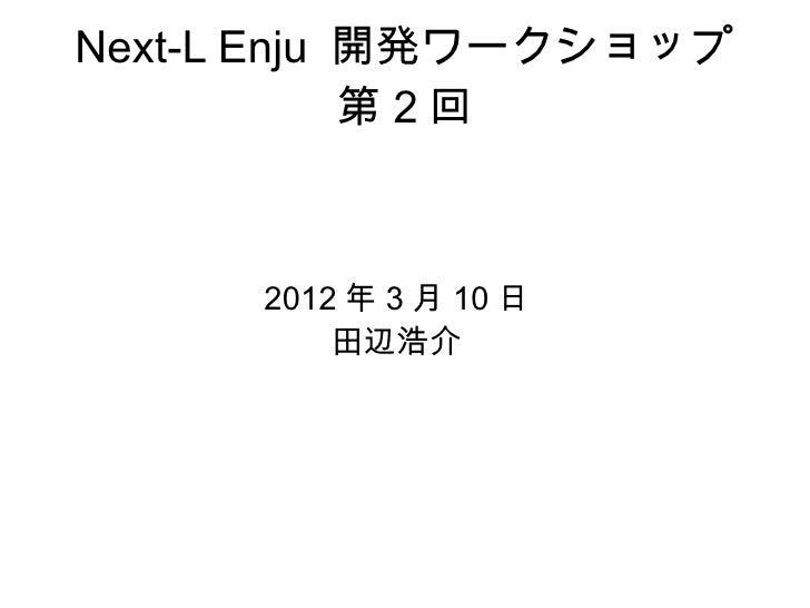 Next-L Enju 開発ワークショップ            第2回      2012 年 3 月 10 日          田辺浩介
