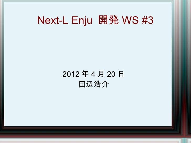 Next-L Enju 開発 WS #3    2012 年 4 月 20 日        田辺浩介