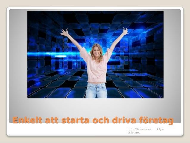 Enkelt att starta och driva företag http://tips-om.se Holger Wästlund