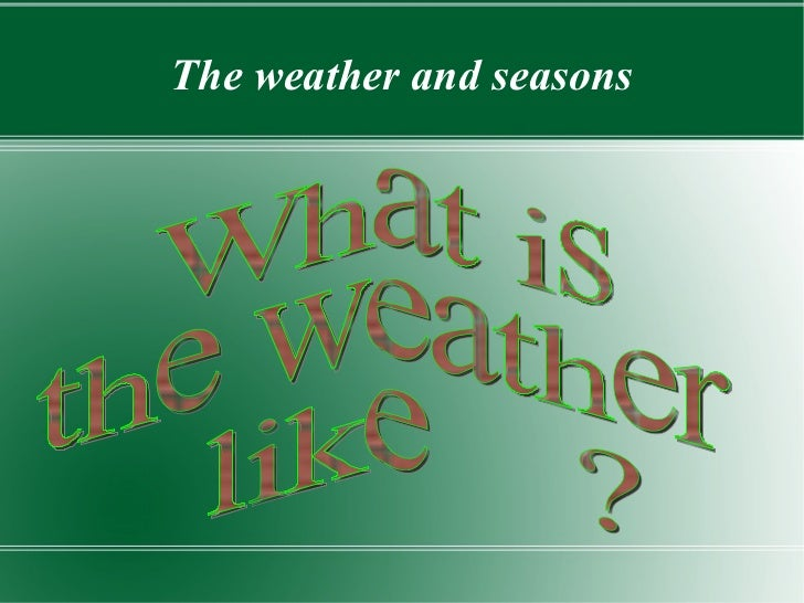 The weather and seasons What is  the weather like  ?