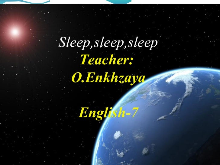 Sleep,sleep,sleep   Teacher:  O.Enkhzaya   English-7