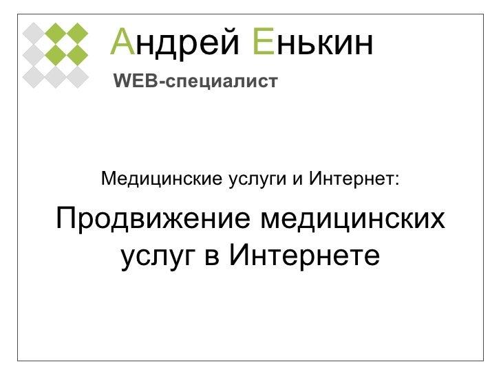 А ндрей  Е нькин Медицинские услуги и Интернет: WEB- специалист Продвижение медицинских услуг в Интернете