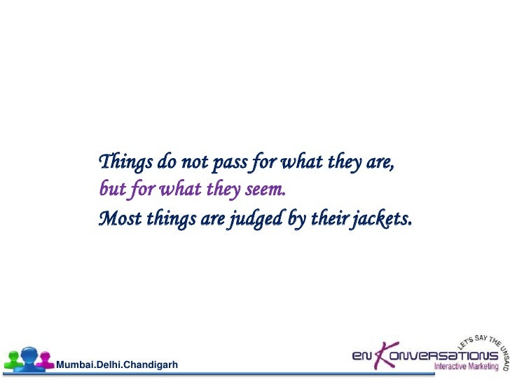 Things do not pass for what they are,       but for what they seem.       Most things are judged by their jackets.Mumbai.D...