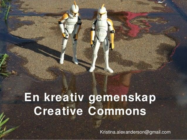 En kreativ gemenskap Creative Commons Kristina.alexanderson@gmail.com