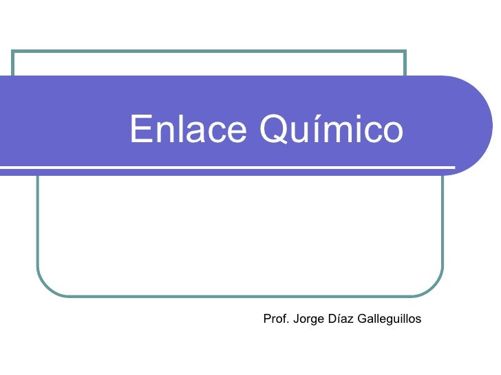 Enlace Químico Prof. Jorge Díaz Galleguillos